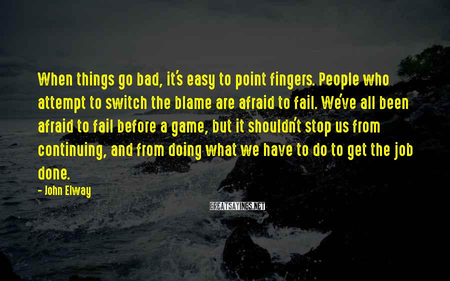 John Elway Sayings: When things go bad, it's easy to point fingers. People who attempt to switch the