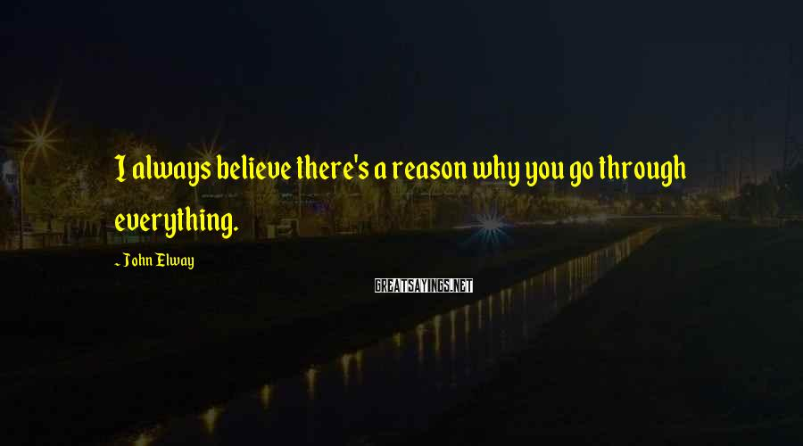 John Elway Sayings: I always believe there's a reason why you go through everything.