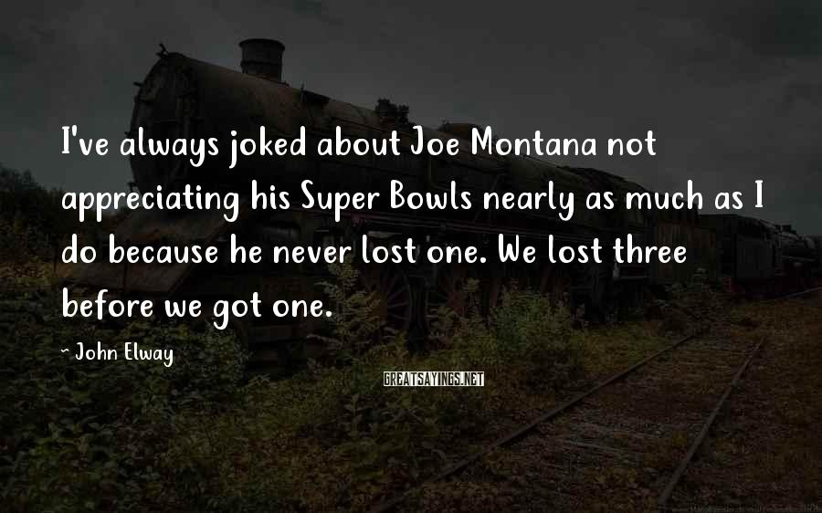 John Elway Sayings: I've always joked about Joe Montana not appreciating his Super Bowls nearly as much as