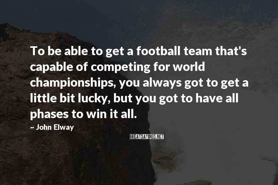 John Elway Sayings: To be able to get a football team that's capable of competing for world championships,