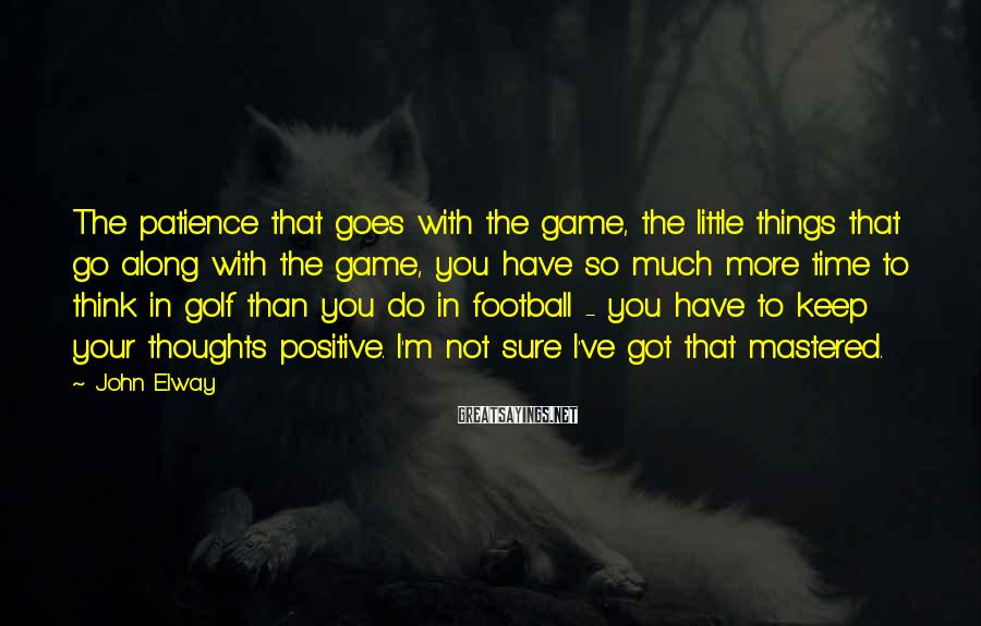 John Elway Sayings: The patience that goes with the game, the little things that go along with the