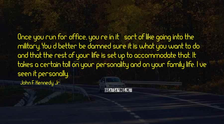 John F. Kennedy Jr. Sayings: Once you run for office, you're in it - sort of like going into the