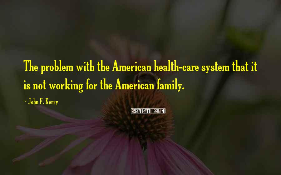 John F. Kerry Sayings: The problem with the American health-care system that it is not working for the American