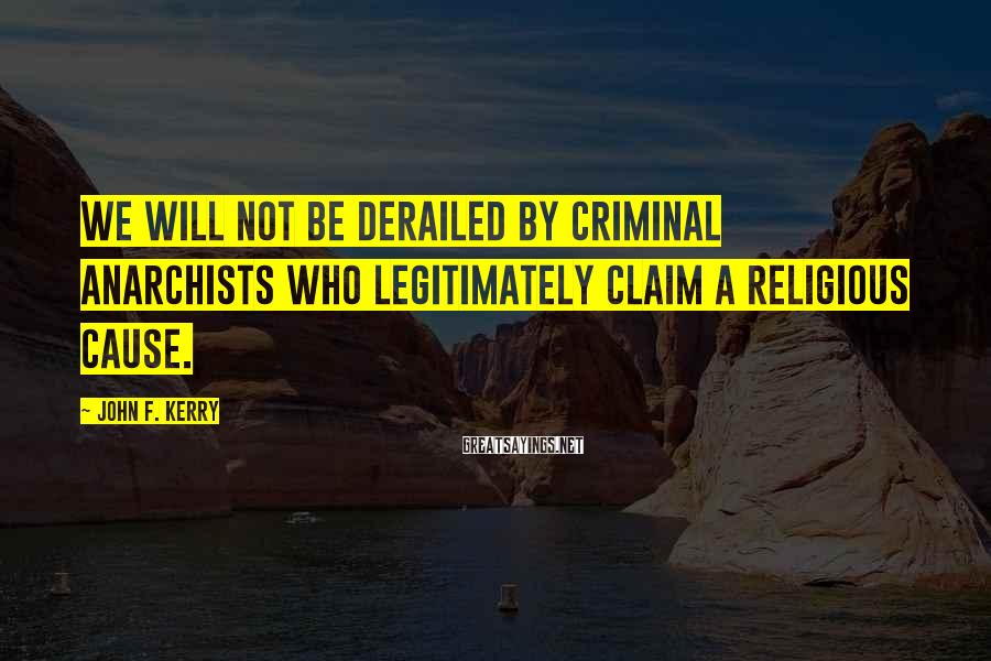John F. Kerry Sayings: We will not be derailed by criminal anarchists who legitimately claim a religious cause.