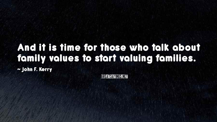 John F. Kerry Sayings: And it is time for those who talk about family values to start valuing families.