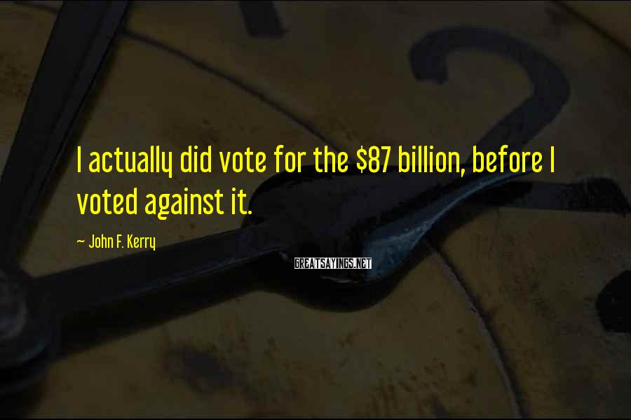 John F. Kerry Sayings: I actually did vote for the $87 billion, before I voted against it.