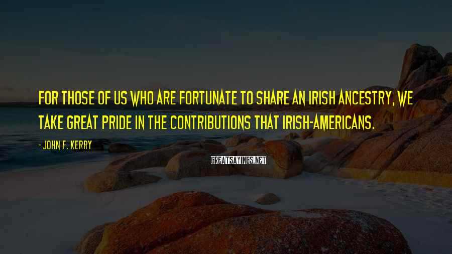 John F. Kerry Sayings: For those of us who are fortunate to share an Irish ancestry, we take great