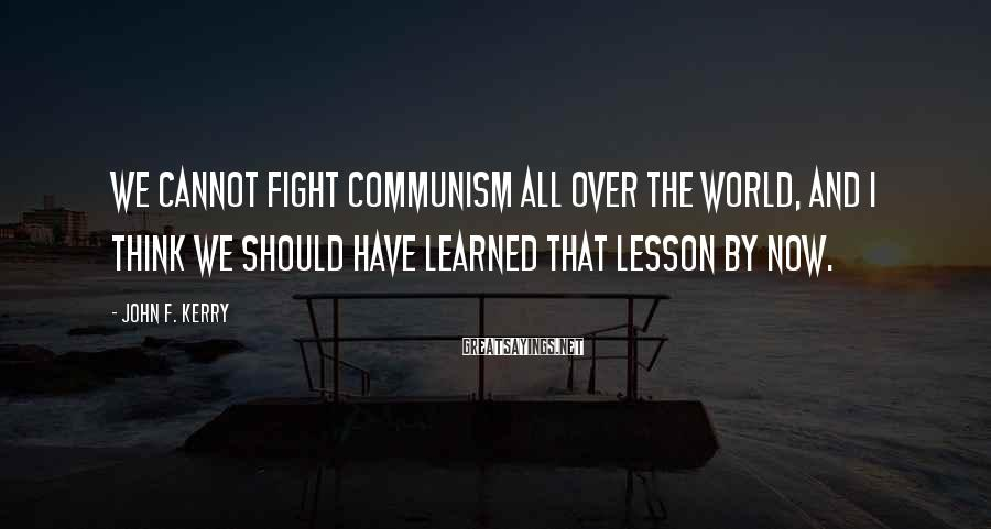 John F. Kerry Sayings: We cannot fight communism all over the world, and I think we should have learned