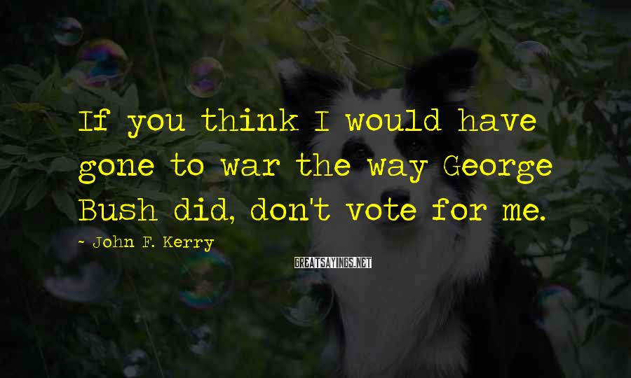 John F. Kerry Sayings: If you think I would have gone to war the way George Bush did, don't