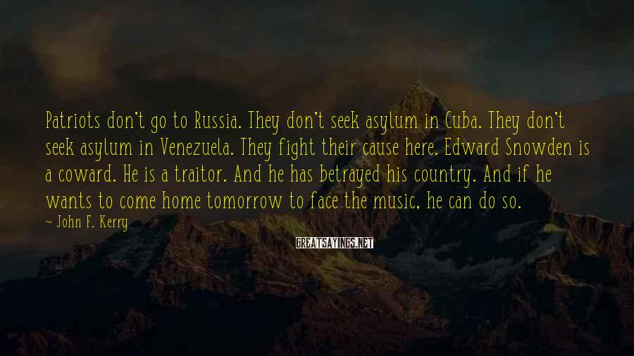 John F. Kerry Sayings: Patriots don't go to Russia. They don't seek asylum in Cuba. They don't seek asylum