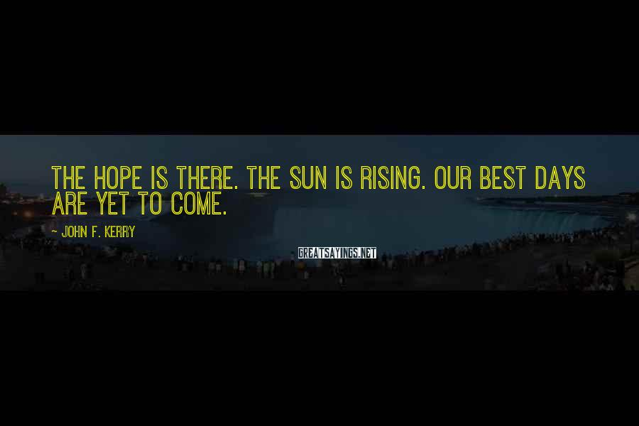 John F. Kerry Sayings: The hope is there. The sun is rising. Our best days are yet to come.