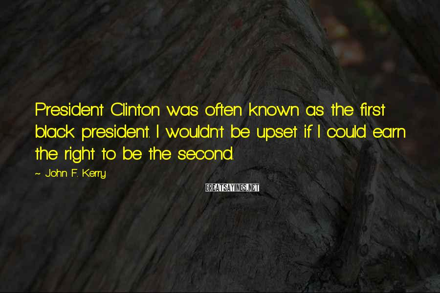 John F. Kerry Sayings: President Clinton was often known as the first black president. I wouldn't be upset if