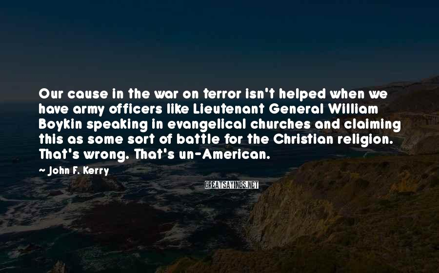 John F. Kerry Sayings: Our cause in the war on terror isn't helped when we have army officers like
