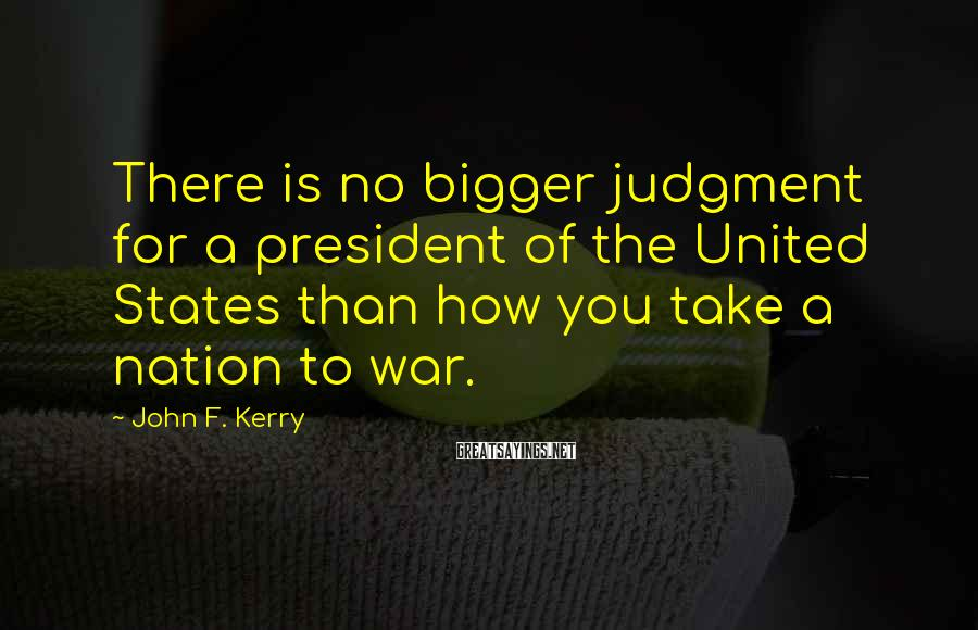 John F. Kerry Sayings: There is no bigger judgment for a president of the United States than how you
