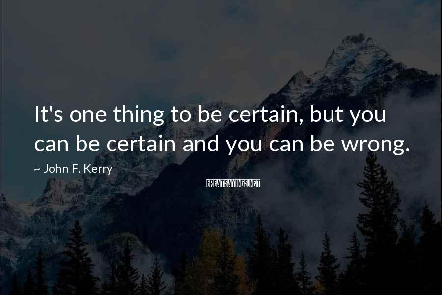 John F. Kerry Sayings: It's one thing to be certain, but you can be certain and you can be