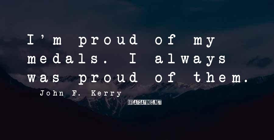 John F. Kerry Sayings: I'm proud of my medals. I always was proud of them.