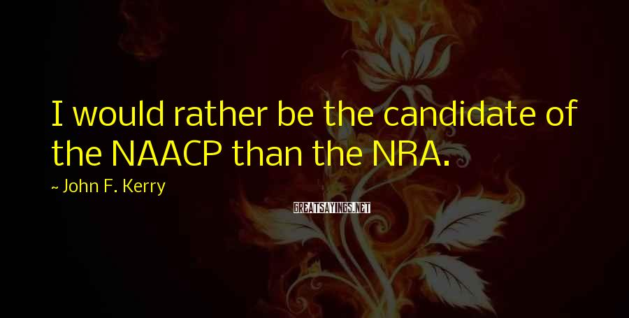 John F. Kerry Sayings: I would rather be the candidate of the NAACP than the NRA.
