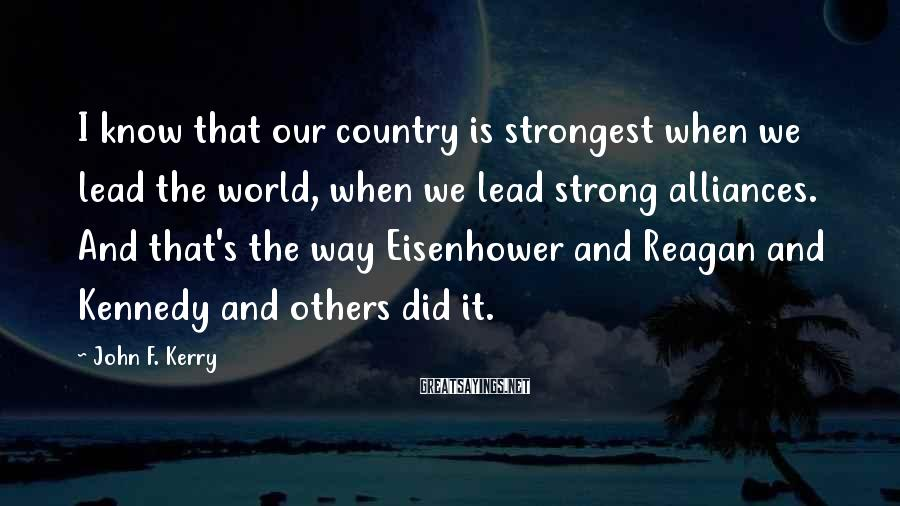 John F. Kerry Sayings: I know that our country is strongest when we lead the world, when we lead