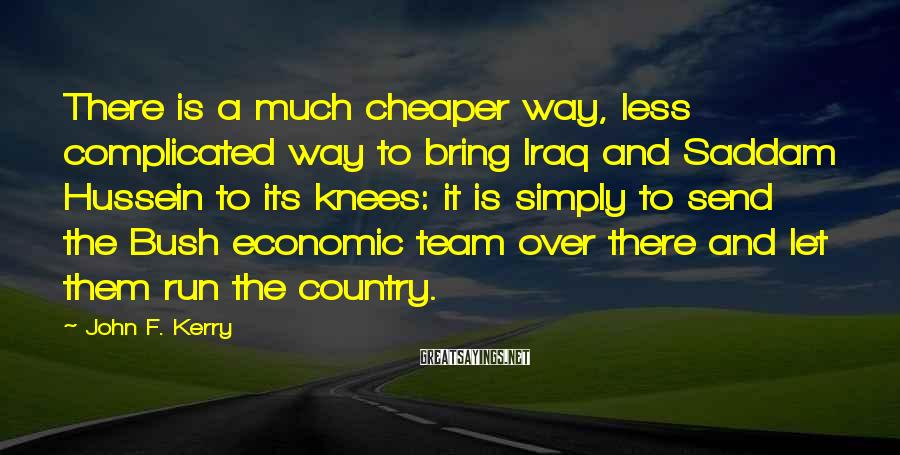 John F. Kerry Sayings: There is a much cheaper way, less complicated way to bring Iraq and Saddam Hussein