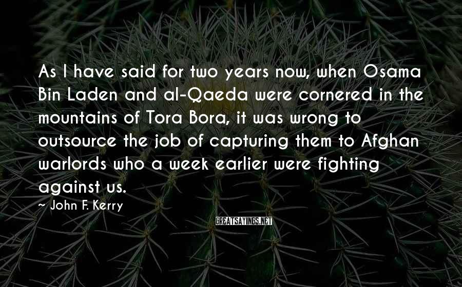 John F. Kerry Sayings: As I have said for two years now, when Osama Bin Laden and al-Qaeda were