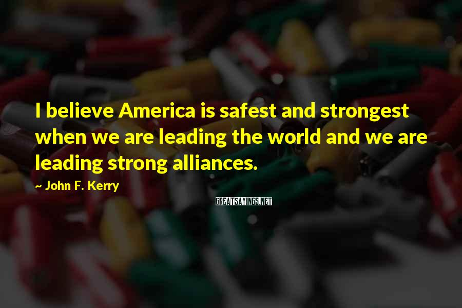 John F. Kerry Sayings: I believe America is safest and strongest when we are leading the world and we