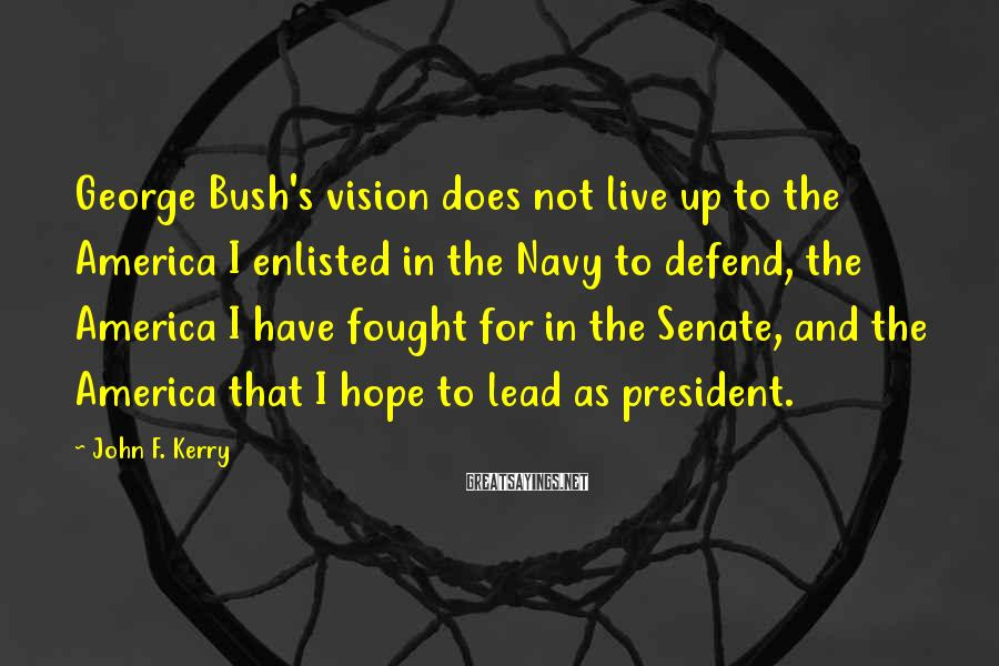 John F. Kerry Sayings: George Bush's vision does not live up to the America I enlisted in the Navy