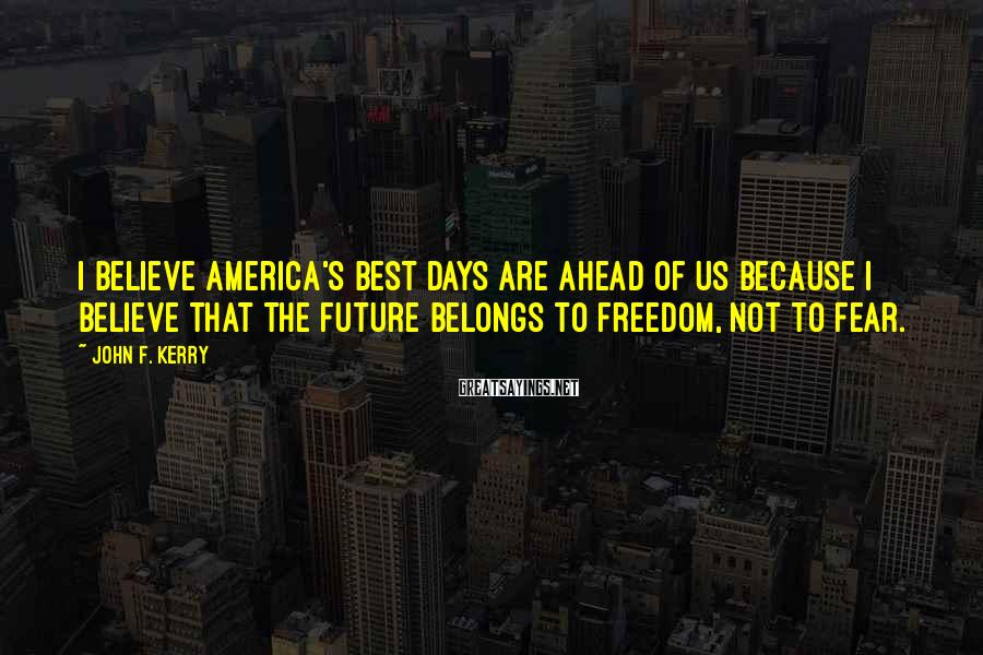 John F. Kerry Sayings: I believe America's best days are ahead of us because I believe that the future