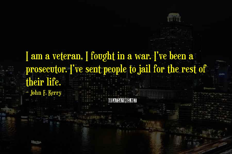 John F. Kerry Sayings: I am a veteran, I fought in a war. I've been a prosecutor. I've sent