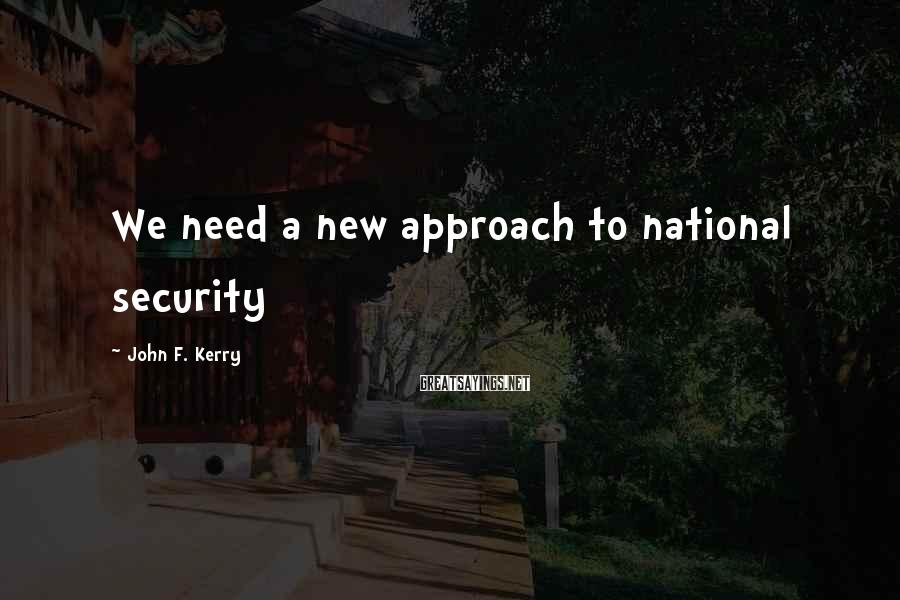 John F. Kerry Sayings: We need a new approach to national security
