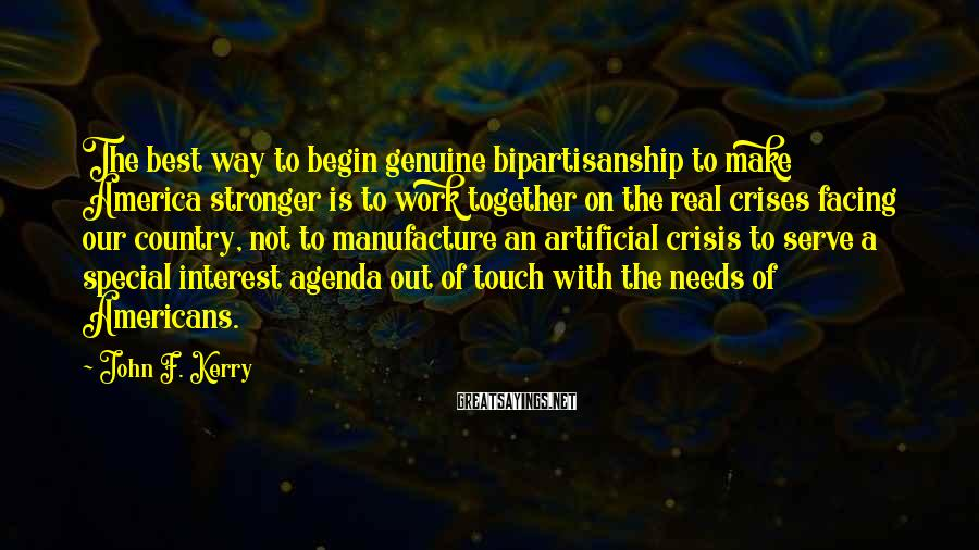 John F. Kerry Sayings: The best way to begin genuine bipartisanship to make America stronger is to work together