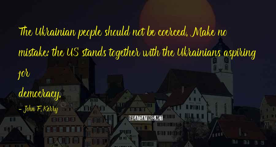 John F. Kerry Sayings: The Ukrainian people should not be coerced. Make no mistake: the US stands together with
