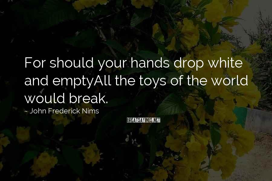 John Frederick Nims Sayings: For should your hands drop white and emptyAll the toys of the world would break.