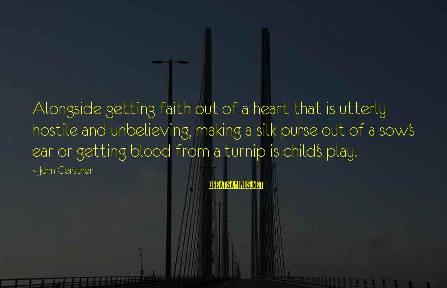 John Gerstner Sayings By John Gerstner: Alongside getting faith out of a heart that is utterly hostile and unbelieving, making a