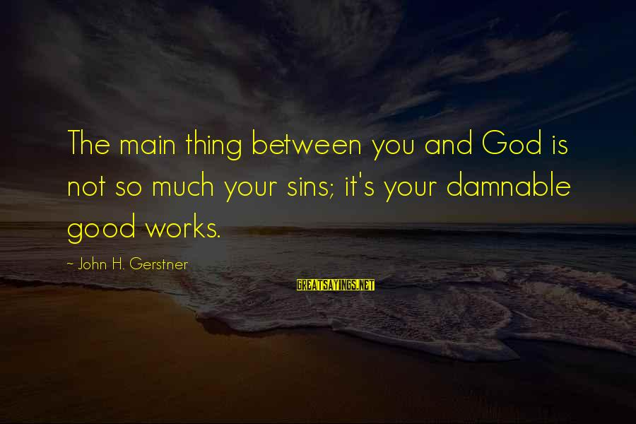 John Gerstner Sayings By John H. Gerstner: The main thing between you and God is not so much your sins; it's your