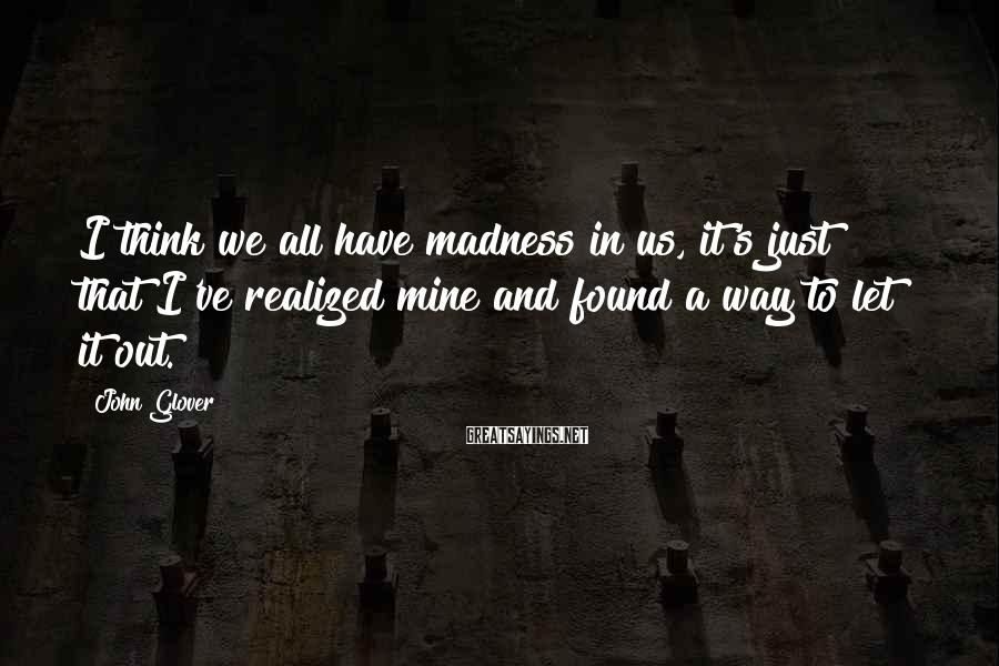 John Glover Sayings: I think we all have madness in us, it's just that I've realized mine and