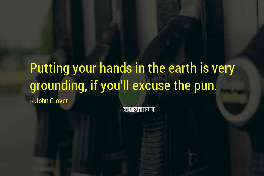 John Glover Sayings: Putting your hands in the earth is very grounding, if you'll excuse the pun.