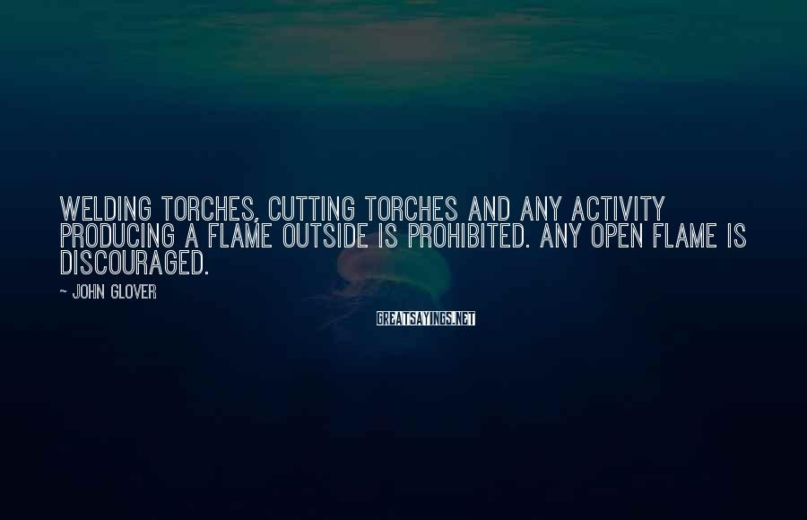 John Glover Sayings: Welding torches, cutting torches and any activity producing a flame outside is prohibited. Any open