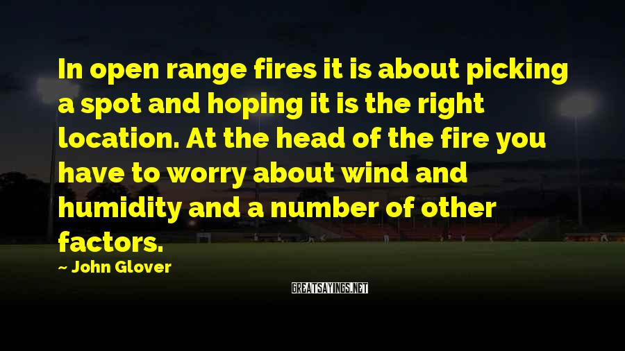 John Glover Sayings: In open range fires it is about picking a spot and hoping it is the