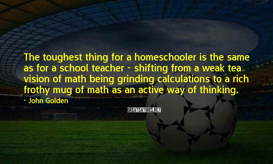John Golden Sayings: The toughest thing for a homeschooler is the same as for a school teacher -