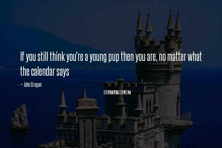 John Grogan Sayings: If you still think you're a young pup then you are, no matter what the