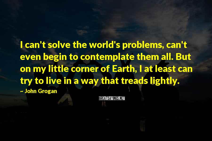 John Grogan Sayings: I can't solve the world's problems, can't even begin to contemplate them all. But on