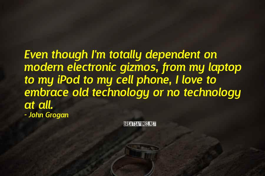 John Grogan Sayings: Even though I'm totally dependent on modern electronic gizmos, from my laptop to my iPod