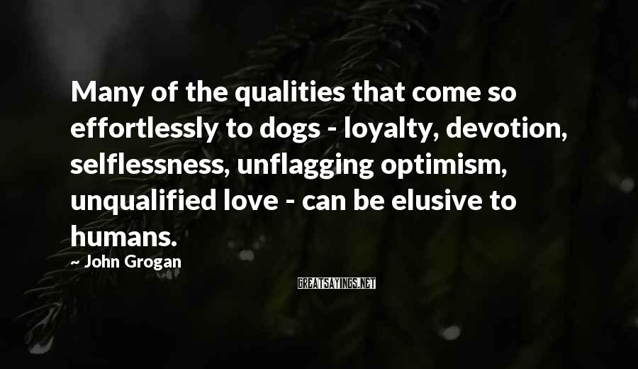 John Grogan Sayings: Many of the qualities that come so effortlessly to dogs - loyalty, devotion, selflessness, unflagging
