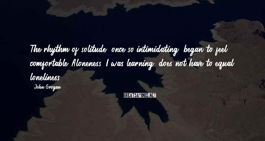 John Grogan Sayings: The rhythm of solitude, once so intimidating, began to feel comfortable. Aloneness, I was learning,