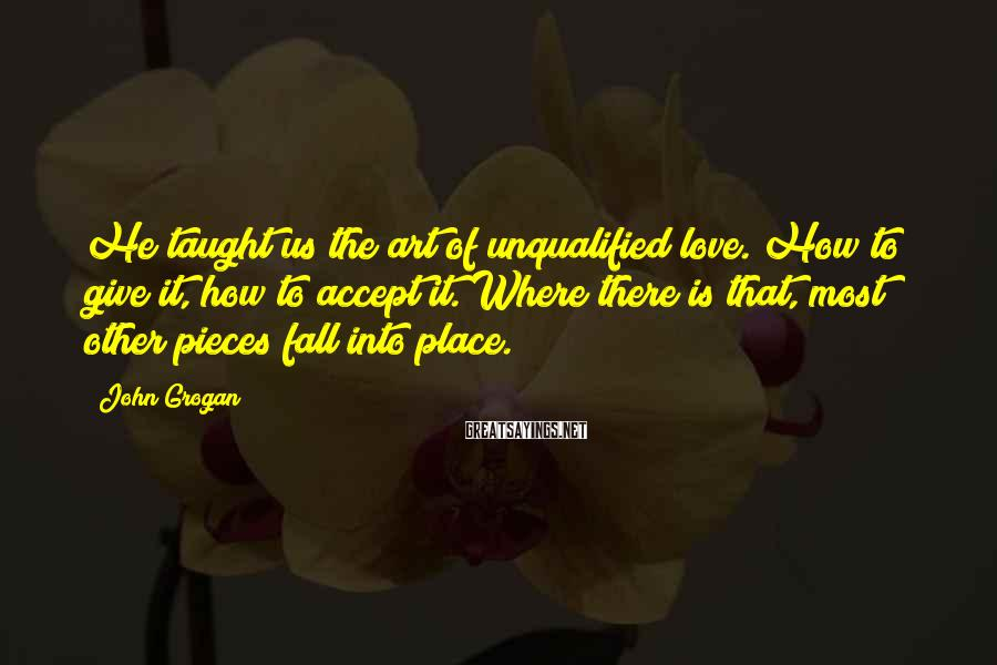 John Grogan Sayings: He taught us the art of unqualified love. How to give it, how to accept