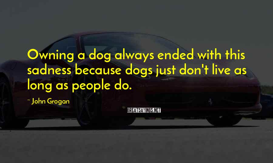 John Grogan Sayings: Owning a dog always ended with this sadness because dogs just don't live as long