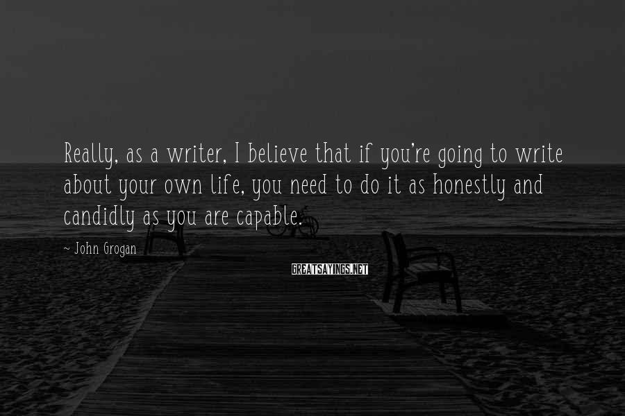 John Grogan Sayings: Really, as a writer, I believe that if you're going to write about your own