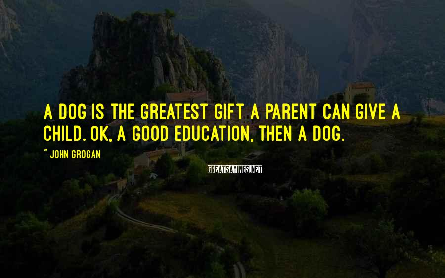 John Grogan Sayings: A dog is the greatest gift a parent can give a child. OK, a good