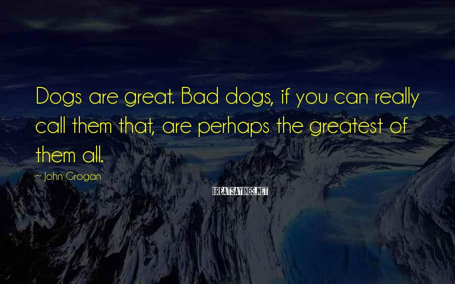 John Grogan Sayings: Dogs are great. Bad dogs, if you can really call them that, are perhaps the