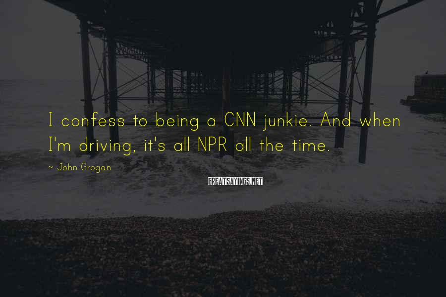 John Grogan Sayings: I confess to being a CNN junkie. And when I'm driving, it's all NPR all